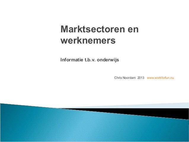 Chris Noordam 2013 www.workforfun.nuMarktsectoren enwerknemersInformatie t.b.v. onderwijs