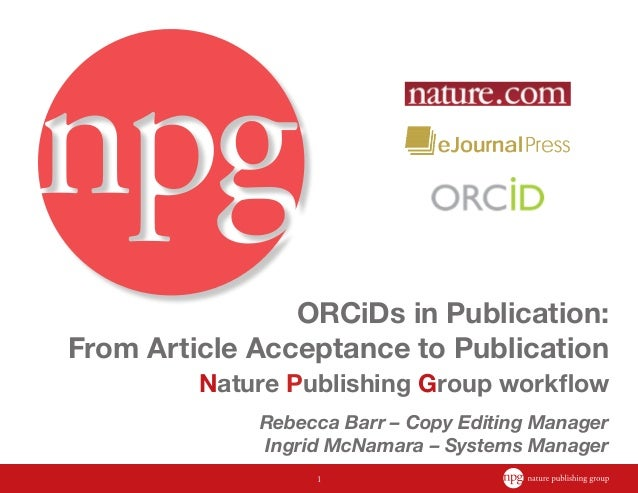 1 ORCiDs in Publication: From Article Acceptance to Publication Nature Publishing Group workflow Rebecca Barr – Copy Editi...
