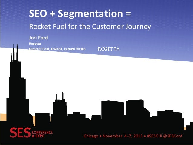 SEO + Segmentation = Rocket Fuel for the Customer Journey Jori Ford Rosetta Director Paid, Owned, Earned Media  Chicago • ...