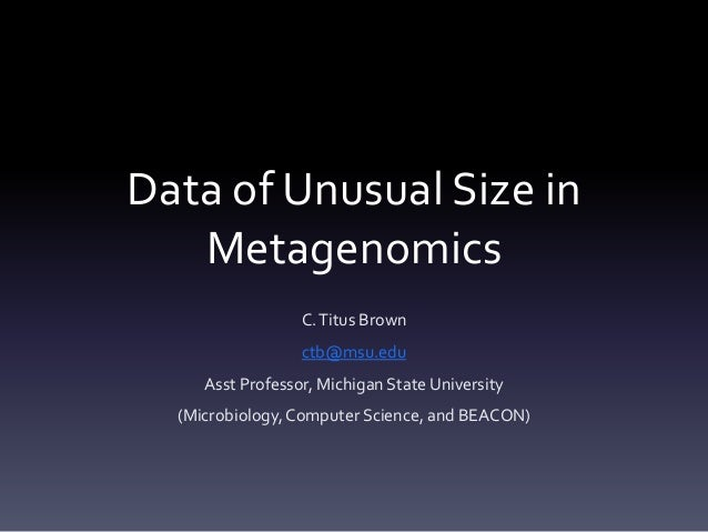 Data of Unusual Size in   Metagenomics                  C. Titus Brown                  ctb@msu.edu     Asst Professor, Mi...