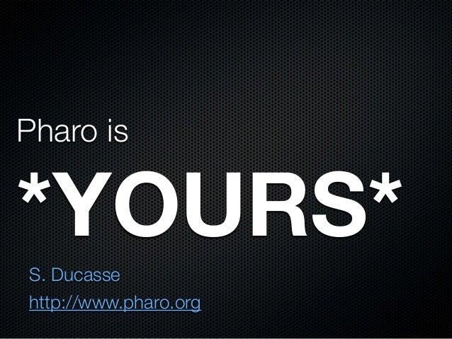 Pharo is  *YOURS* S. Ducasse http://www.pharo.org