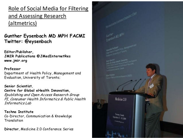 Role of Social Media for Filtering and Assessing Research (altmetrics) Gunther Eysenbach MD MPH FACMI Twitter: @eysenbach ...