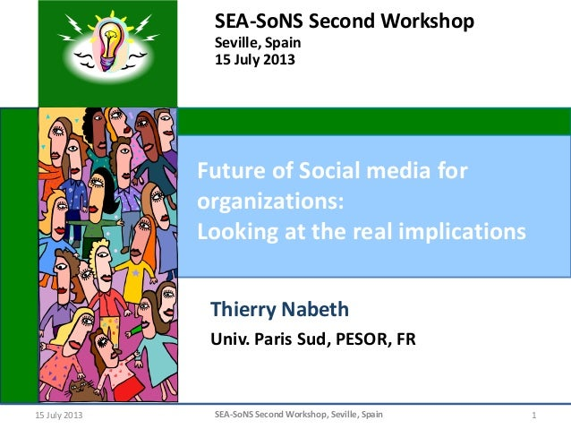 15 July 2013 SEA-SoNS Second Workshop, Seville, Spain 1 Future of Social media for organizations: Looking at the real impl...