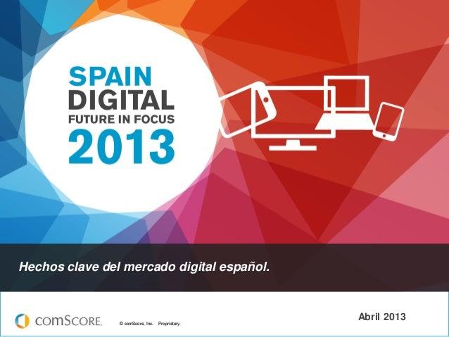 © comScore, Inc. Proprietary.© comScore, Inc. Proprietary. Abril 2013 Hechos clave del mercado digital español.