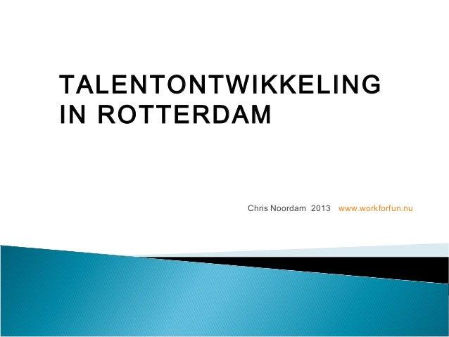 Chris Noordam 2013 www.workforfun.nuTALENTONTWIKKELINGIN ROTTERDAM