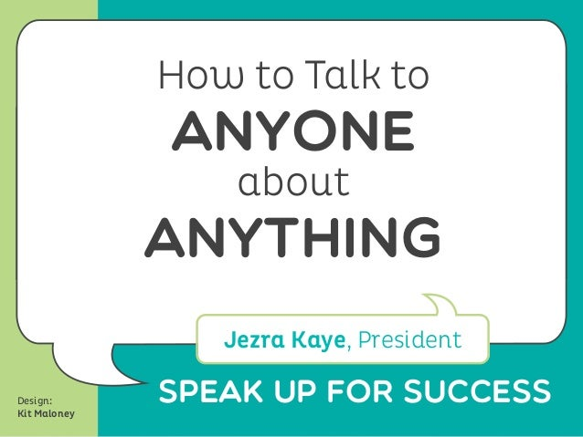 SPeak Up for SuccessHow to Talk toANYONEaboutANYTHINGJezra Kaye, PresidentDesign:Kit Maloney