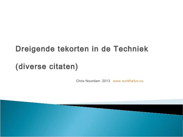 Dreigende tekorten in de Techniek(diverse citaten)                Chris Noordam 2013 www.workforfun.nu