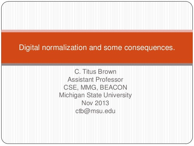 Digital normalization and some consequences. C. Titus Brown Assistant Professor CSE, MMG, BEACON Michigan State University...
