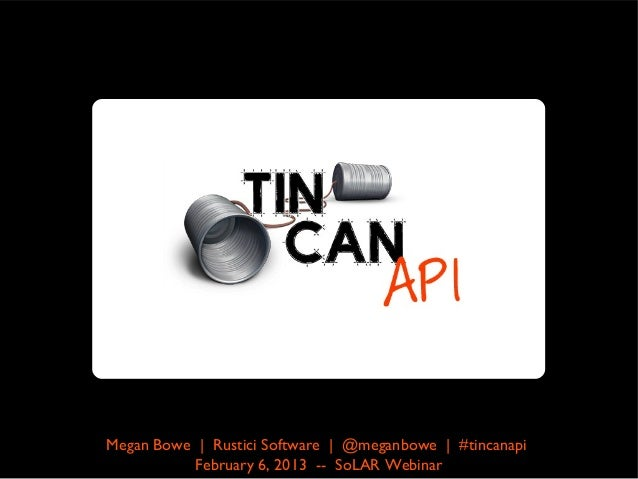 Megan Bowe | Rustici Software | @meganbowe | #tincanapi          February 6, 2013 -- SoLAR Webinar
