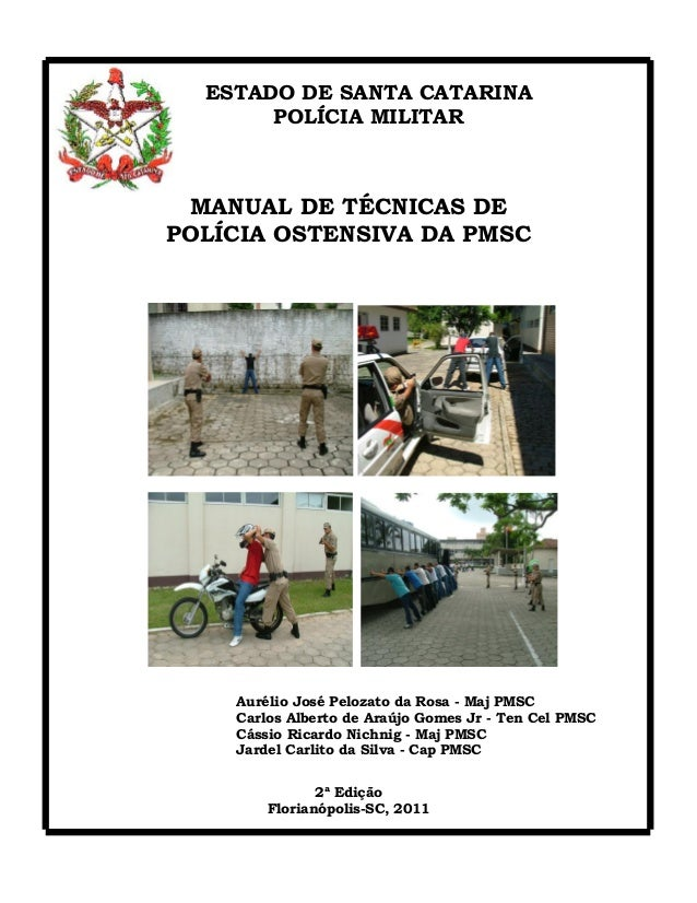 1 ESTADO DE SANTA CATARINA POLÍCIA MILITAR MANUAL DE TÉCNICAS DE POLÍCIA OSTENSIVA DA PMSC Aurélio José Pelozato da Rosa -...