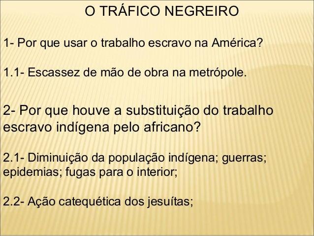 O TRÁFICO NEGREIRO1- Por que usar o trabalho escravo na América?1.1- Escassez de mão de obra na metrópole.2- Por que houve...