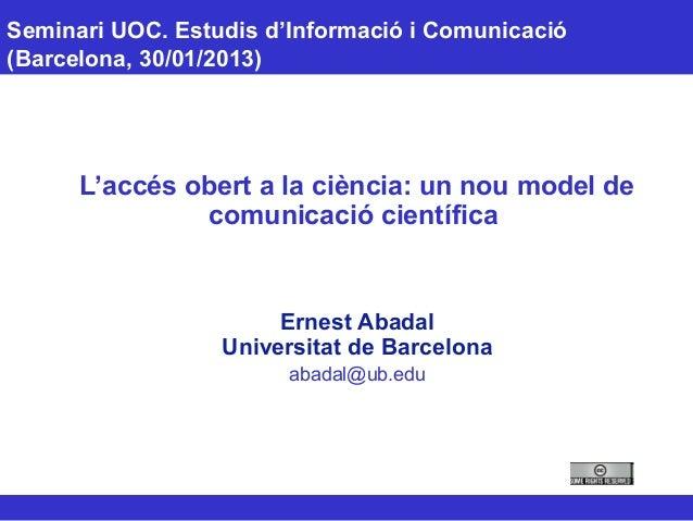 Seminari UOC. Estudis d'Informació i Comunicació (Barcelona, 30/01/2013) L'accés obert a la ciència: un nou model de comun...