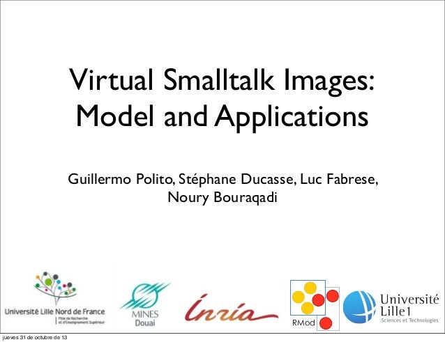 Virtual Smalltalk Images: Model and Applications Guillermo Polito, Stéphane Ducasse, Luc Fabrese, Noury Bouraqadi  jueves ...