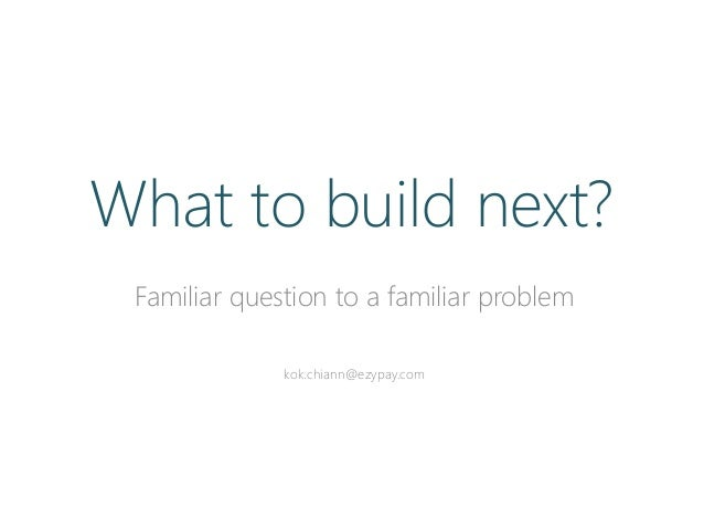 Familiar question to a familiar problem kok.chiann@ezypay.com What to build next?