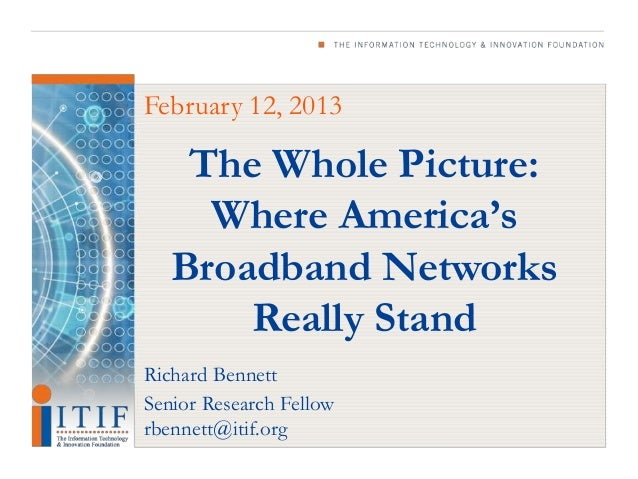 February 12, 2013    The Whole Picture:     Where America's   Broadband Networks       Really StandRichard BennettSenior R...