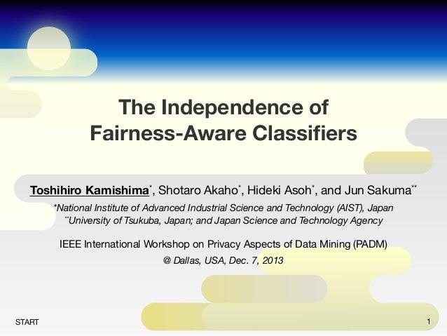 The Independence of Fairness-Aware Classifiers Toshihiro Kamishima*, Shotaro Akaho*, Hideki Asoh*, and Jun Sakuma** *Nation...