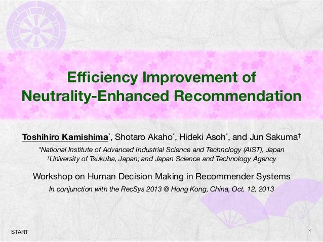Efficiency Improvement of Neutrality-Enhanced Recommendation Toshihiro Kamishima*, Shotaro Akaho*, Hideki Asoh*, and Jun Sa...