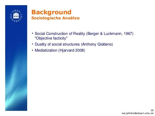 "BackgroundSoziologische Ansätze• Social Construction of Reality (Berger & Luckmann, 1967)  ""Objective facticity""• Duality ..."
