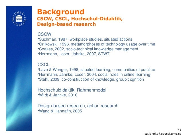 BackgroundCSCW, CSCL, Hochschul-Didaktik,Design-based researchCSCW•Suchman, 1987, workplace studies, situated actions•Orli...