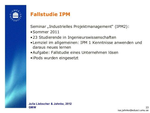 """Fallstudie IPM Seminar """"Industrielles Projektmanagement"""" (IPM2): • Sommer 2011 • 23 Studierende in Ingenieurswissenschafte..."""