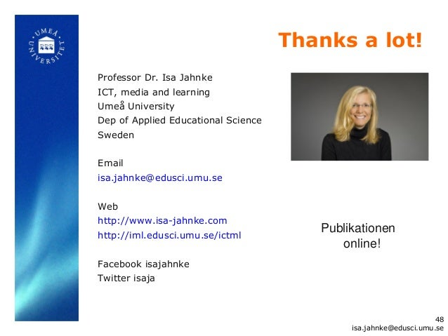 Thanks a lot!Professor Dr. Isa JahnkeICT, media and learningUmeå UniversityDep of Applied Educational ScienceSwedenEmailis...