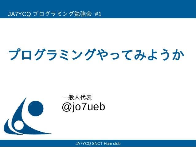 プログラミングやってみようか @jo7ueb JA7YCQ プログラミング勉強会 #1 一般人代表 JA7YCQ SNCT Ham club