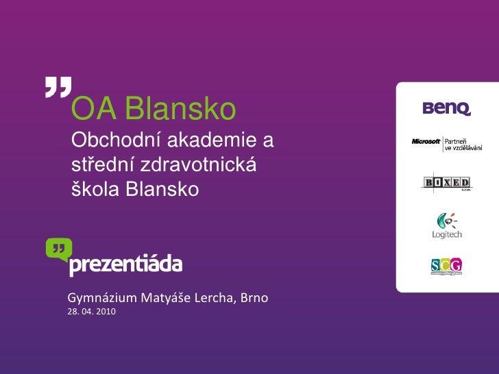OA Blansko Obchodní akademie a střední zdravotnická škola Blansko     Gymnázium Matyáše Lercha, Brno 28. 04. 2010