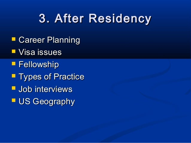 3. After Residency   Career Planning   Visa issues   Fellowship   Types of Practice   Job interviews   US Geography