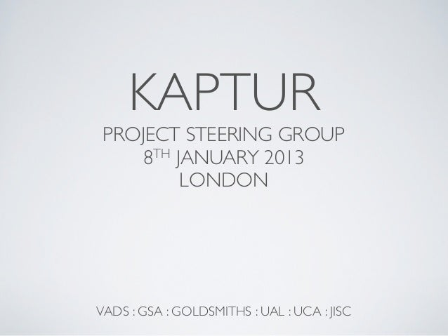 KAPTUR PROJECT STEERING GROUP    8TH JANUARY 2013         LONDONVADS : GSA : GOLDSMITHS : UAL : UCA : JISC
