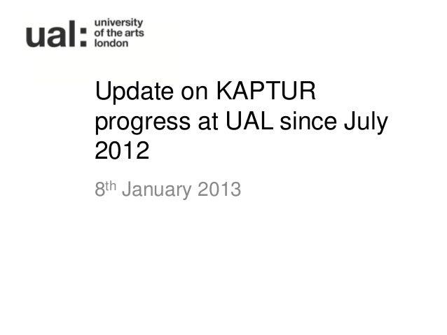 Update on KAPTURprogress at UAL since July20128th January 2013