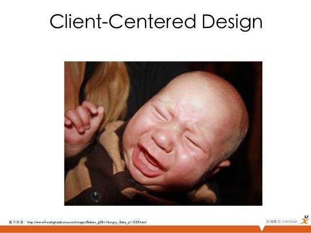 Client-Centered Design圖片來源:http://www.freedigitalphotos.net/images/Babies_g381-Hungry_Baby_p11039.html   悠識數位 UserXper