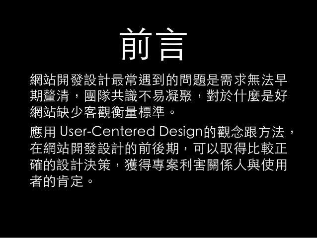 前言網站開發設計最常遇到的問題是需求無法早期釐清,團隊共識不易凝聚,對於什麼是好網站缺少客觀衡量標準。應用 User-Centered Design的觀念跟方法,在網站開發設計的前後期,可以取得比較正確的設計決策,獲得專案利害關係人與使用者...