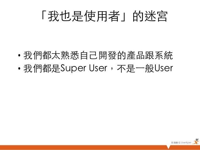 「我也是使用者」的迷宮• 我們都太熟悉自己開發的產品跟系統• 我們都是Super User,不是⼀一般User                            悠識數位 UserXper