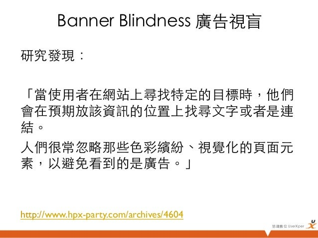 Banner Blindness 廣告視盲研究發現:「當使用者在網站上尋找特定的目標時,他們會在預期放該資訊的位置上找尋文字或者是連結。人們很常忽略那些色彩繽紛、視覺化的頁面元素,以避免看到的是廣告。」http://www.hpx-p...