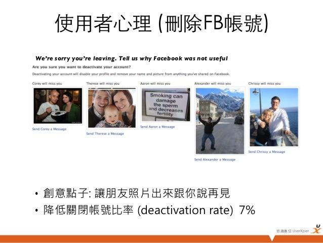 使用者心理 (刪除FB帳號)We're sorry you're leaving. Tell us why Facebook was not useful • 創意點子: 讓朋友照片出來跟你說再見• 降低關閉帳號比率 (deactiva...