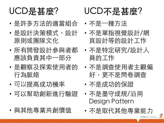 UCD是甚麼?         UCD不是甚麼?• 是許多方法的適當組合   • 不是⼀一種方法• 是設計決策模式,設計     • 不是單指視覺設計/網   原則或團隊文化         頁設計等的設計工作• 所有開發...