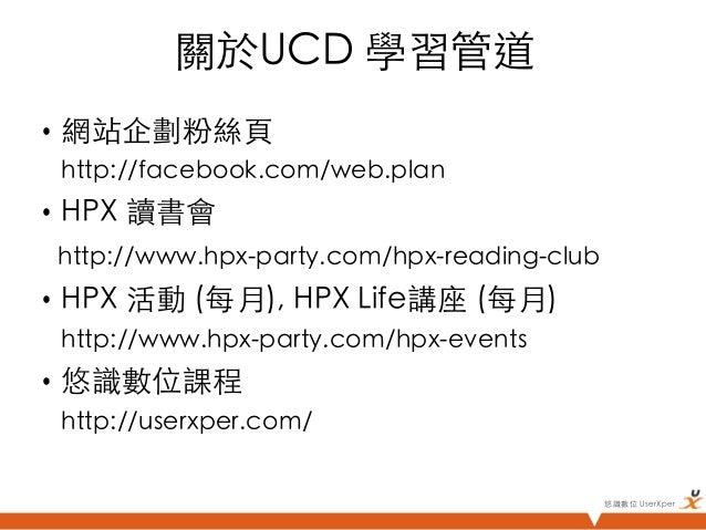 關於UCD 學習管道• 網站企劃粉絲頁  http://facebook.com/web.plan• HPX 讀書會 http://www.hpx-party.com/hpx-reading-club• HPX 活動 (每月),...