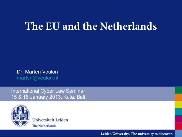 The EU and the Netherlands  Dr. Marten Voulon  marten@voulon.nlInternational Cyber Law Seminar15 & 16 January 2013, Kuta, ...