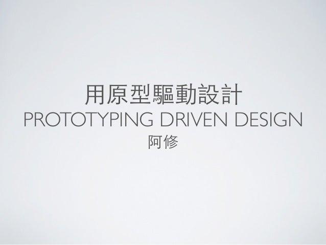 ⽤用原型驅動設計PROTOTYPING DRIVEN DESIGN           阿修