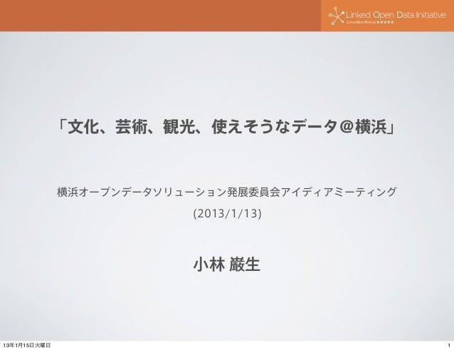 「文化、芸術、観光、使えそうなデータ@横浜」              横浜オープンデータソリューション発展委員会アイディアミーティング                          (2013/1/13)                 ...
