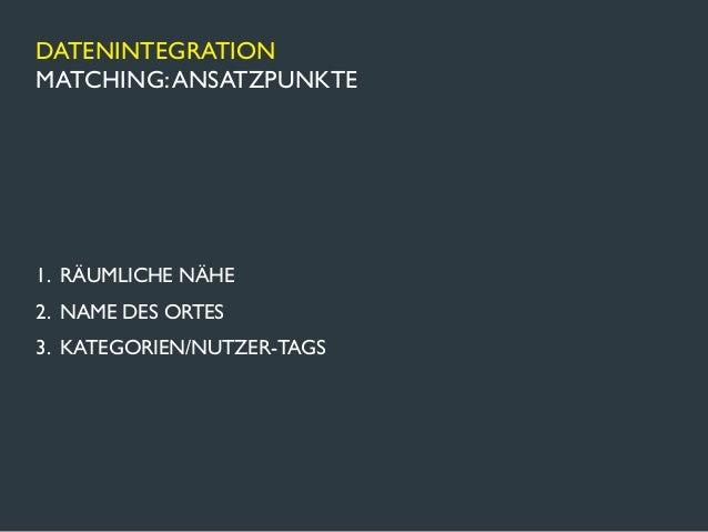 DATENINTEGRATIONMATCHING: ANSATZPUNKTE1. RÄUMLICHE NÄHE2. NAME DES ORTES3. KATEGORIEN/NUTZER-TAGS
