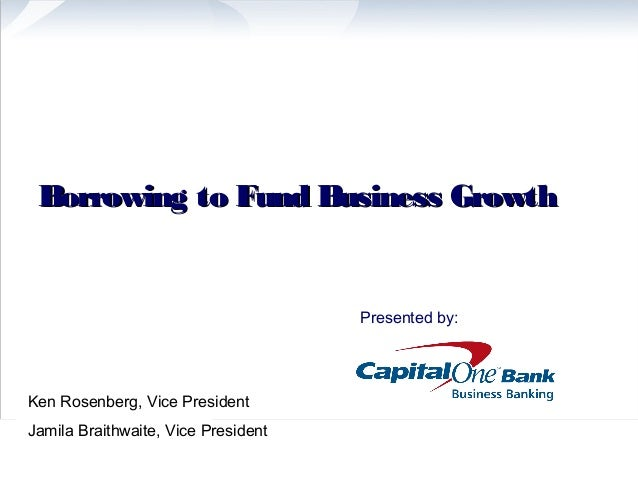 Borrowing to Fund Business Growth                                     Presented by:Ken Rosenberg, Vice PresidentJamila Bra...