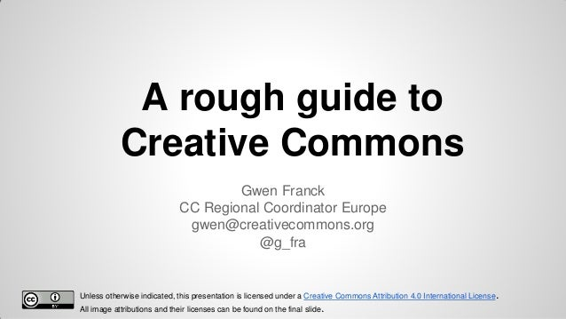 A rough guide to Creative Commons Gwen Franck CC Regional Coordinator Europe gwen@creativecommons.org @g_fra  Unless other...