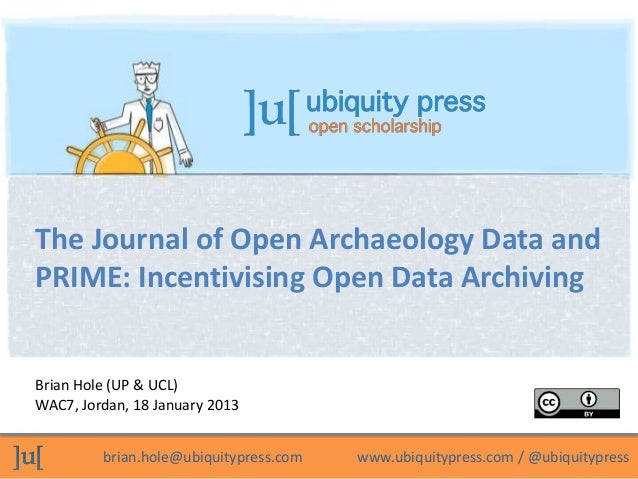 The Journal of Open Archaeology Data andPRIME: Incentivising Open Data ArchivingBrian Hole (UP & UCL)WAC7, Jordan, 18 Janu...