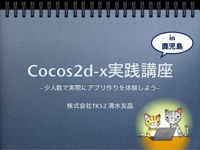 in                        鹿児島Cocos2d-x実践講座 ~少人数で実際にアプリ作りを体験しよう~     株式会社TKS2 清水友晶