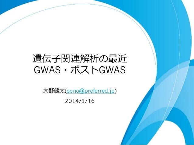 遺伝⼦子関連解析の最近 GWAS・ポストGWAS ⼤大野健太(oono@preferred.jp) 2014/1/16