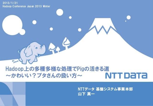 2013/1/21Hadoop Conference Japan 2013 Winter  Hadoop上の多種多様な処理でPigの活きる道  ~かわいい?ブタさんの扱い方~                                   ...