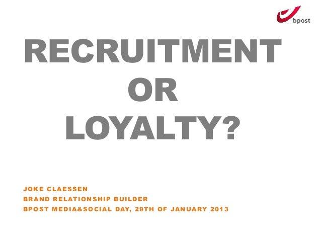 RECRUITMENT     OR  LOYALTY?JOKE CLAESSENBRAND RELATIONSHIP BUILDERBPOST MEDIA&SOCIAL DAY, 29TH OF JANUARY 2013