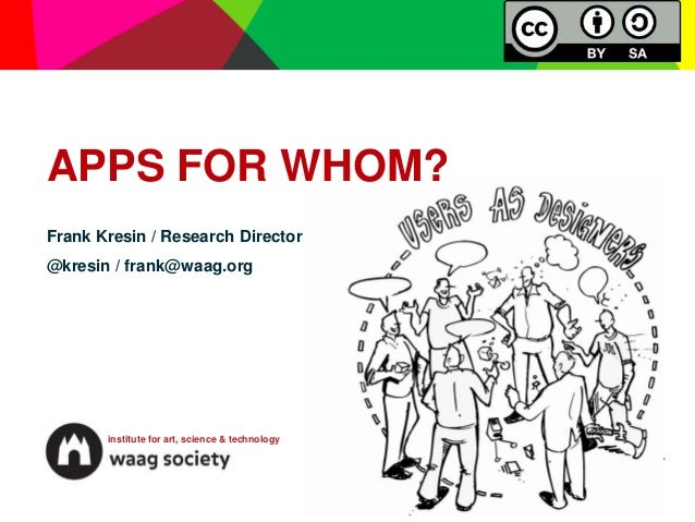 APPS FOR WHOM?Frank Kresin / Research Director@kresin / frank@waag.org       institute for art, science & technology