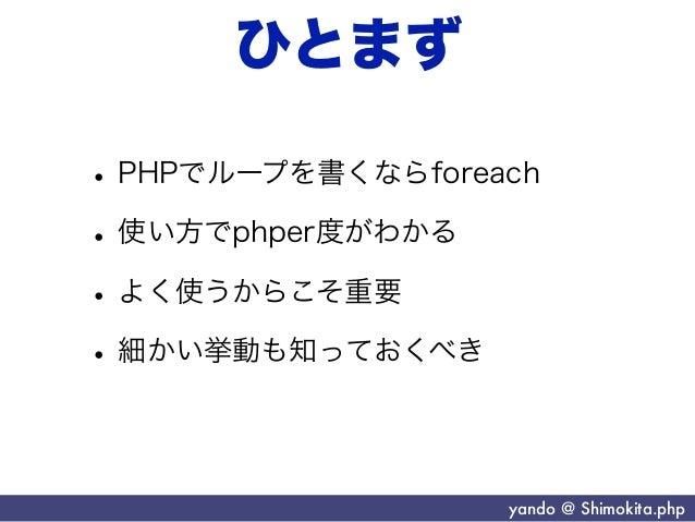 ひとまず• PHPでループを書くならforeach• 使い方でphper度がわかる• よく使うからこそ重要• 細かい挙動も知っておくべき                   yando @ Shimokita.php